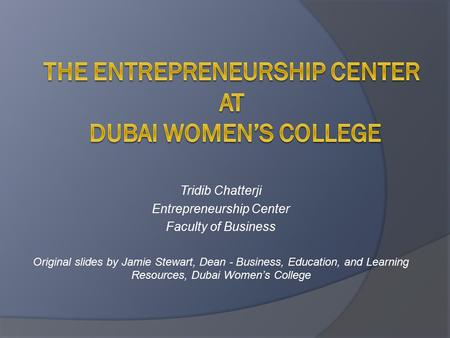 Tridib Chatterji Entrepreneurship Center Faculty of Business Original slides by Jamie Stewart, Dean - Business, Education, and Learning Resources, Dubai.
