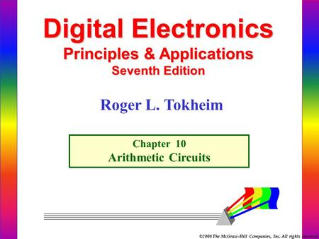 ©2008 The McGraw-Hill Companies, Inc. All rights reserved. Digital Electronics Principles & Applications Seventh Edition Chapter 10 Arithmetic Circuits.