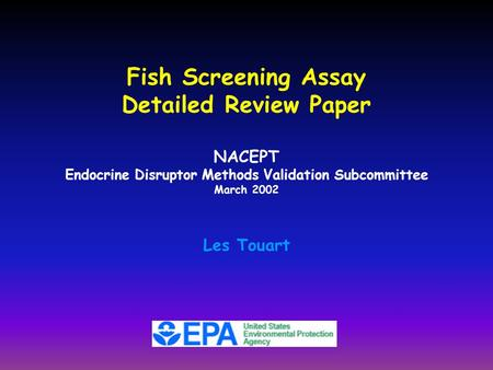 Fish Screening Assay Detailed Review Paper NACEPT Endocrine Disruptor Methods Validation Subcommittee March 2002 Les Touart.