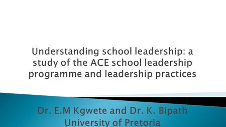 Understanding school leadership: a study of the ACE school leadership programme and leadership practices Dr. E.M Kgwete and Dr. K. Bipath University of.