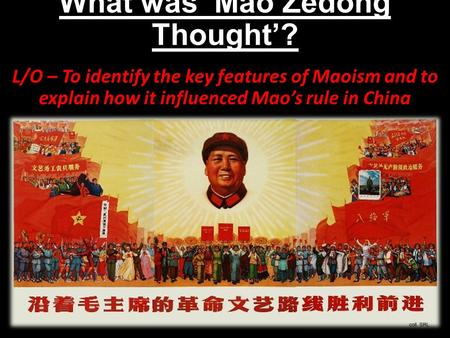 What was 'Mao Zedong Thought'? L/O – To identify the key features of Maoism and to explain how it influenced Mao's rule in China.