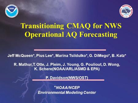Transitioning CMAQ for NWS Operational AQ Forecasting Jeff McQueen*, Pius Lee*, Marina Tsildulko*, G. DiMego*, B. Katz* R. Mathur,T. Otte, J. Pleim, J.