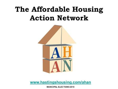 The Affordable Housing Action Network www.hastingshousing.com/ahan MUNICIPAL ELECTIONS 2010.