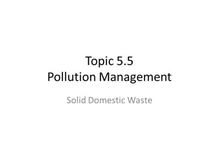 Topic 5.5 Pollution Management Solid Domestic Waste.