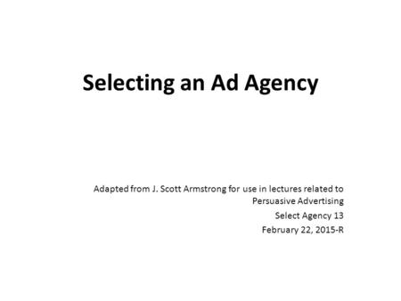 Selecting an Ad Agency Adapted from J. Scott Armstrong for use in lectures related to Persuasive Advertising Select Agency 13 February 22, 2015-R.