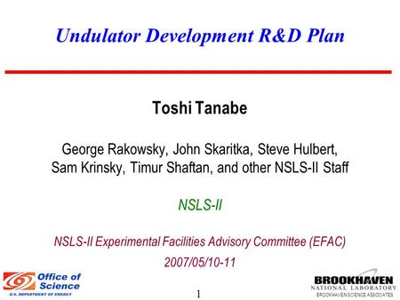 1 BROOKHAVEN SCIENCE ASSOCIATES Undulator Development R&D Plan Toshi Tanabe George Rakowsky, John Skaritka, Steve Hulbert, Sam Krinsky, Timur Shaftan,