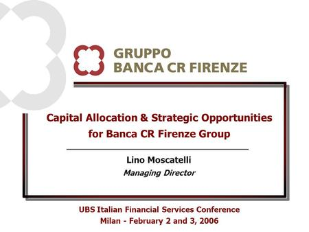 Capital Allocation & Strategic Opportunities for Banca CR Firenze Group UBS Italian Financial Services Conference Milan - February 2 and 3, 2006 Lino Moscatelli.