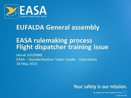 EUFALDA General assembly EASA rulemaking process Flight dispatcher training issue Hervé JULIENNE EASA – Standardisation Team Leader - Operations 16 May.