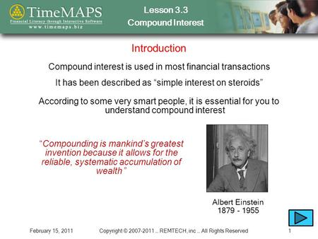"Lesson 3.3 Compound Interest February 15, 2011Copyright © 2007-2011 … REMTECH, inc … All Rights Reserved1 Introduction It has been described as ""simple."