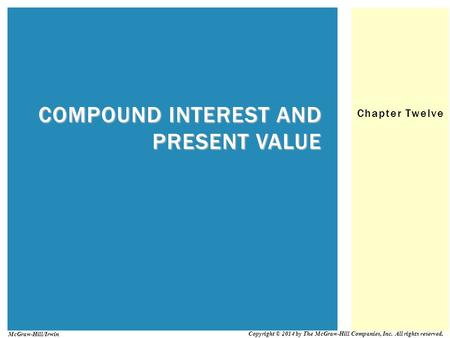 Chapter Twelve COMPOUND INTEREST AND PRESENT VALUE Copyright © 2014 by The McGraw-Hill Companies, Inc. All rights reserved. McGraw-Hill/Irwin.