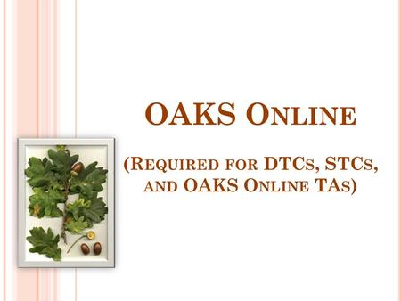 OAKS O NLINE (R EQUIRED FOR DTC S, STC S, AND OAKS O NLINE TA S )