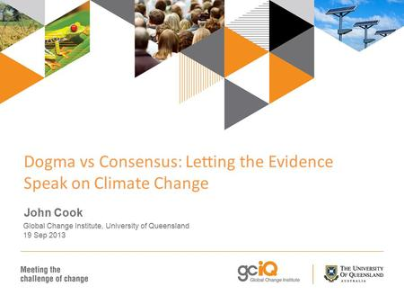 Dogma vs Consensus: Letting the Evidence Speak on Climate Change John Cook Global Change Institute, University of Queensland 19 Sep 2013.