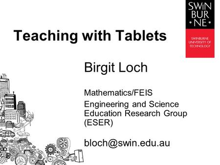 Birgit Loch Mathematics/FEIS Engineering and Science Education Research Group (ESER) Teaching with Tablets.
