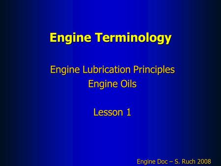 Engine Terminology Engine Lubrication Principles Engine Oils Lesson 1 Engine Doc – S. Ruch 2008.