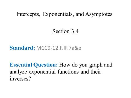 Intercepts, Exponentials, and Asymptotes Section 3.4 Standard: MCC9-12.F.IF.7a&e Essential Question: How do you graph and analyze exponential functions.