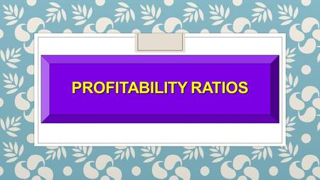 PROFITABILITY RATIOS. SO 5 Identify and compute ratios used in analyzing a firm's liquidity, profitability, and solvency. Ratio Analysis Profitability.