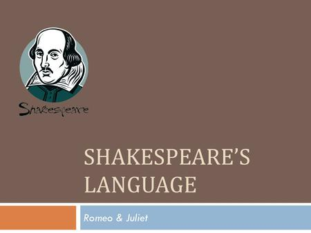 SHAKESPEARE'S LANGUAGE Romeo & Juliet. Shakespeare's English  Shakespeare did not write in Old English or Middle English.Old English Middle English 