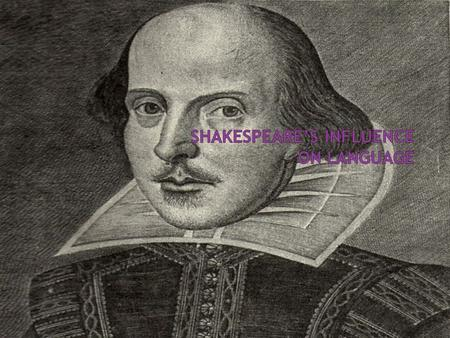  Shakespeare is on of the most famous Englishmen  Shakespeare is famous for the effect he had on the English language  Shakespeare did this without.