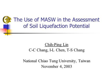 The Use of MASW in the Assessment of Soil Liquefaction Potential Chih-Ping Lin C-C Chang, I-L Chen, T-S Chang National Chiao Tung University, Taiwan November.