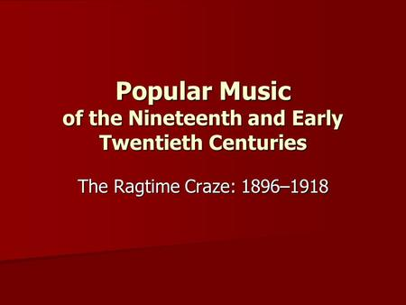 Popular Music of the Nineteenth and Early Twentieth Centuries The Ragtime Craze: 1896–1918.