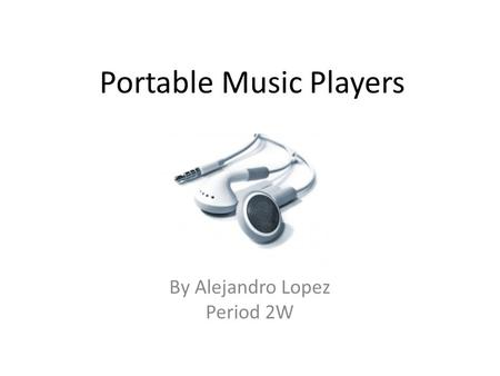 Portable Music Players By Alejandro Lopez Period 2W.