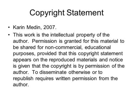 Copyright Statement Karin Medin, 2007. This work is the intellectual property of the author. Permission is granted for this material to be shared for non-commercial,