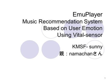 1 EmuPlayer Music Recommendation System Based on User Emotion Using Vital-sensor KMSF- sunny 親: namachan さん.