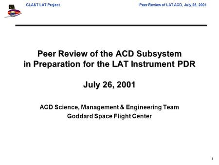 GLAST LAT ProjectPeer Review of LAT ACD, July 26, 2001 1 Peer Review of the ACD Subsystem in Preparation for the LAT Instrument PDR July 26, 2001 ACD Science,