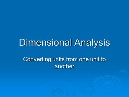Dimensional Analysis Converting units from one unit to another.