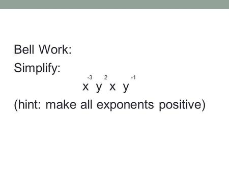 Bell Work: Simplify: x y (hint: make all exponents positive) -32.