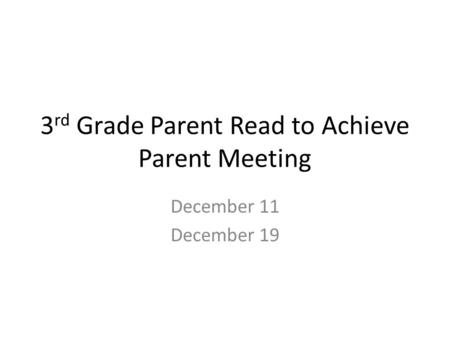 3 rd Grade Parent Read to Achieve Parent Meeting December 11 December 19.