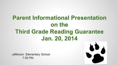 Parent Informational Presentation on the Third Grade Reading Guarantee Jan. 20, 2014 Jefferson Elementary School 7:00 PM.
