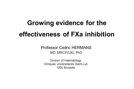 Growing evidence for the effectiveness of FXa inhibition Professor Cedric HERMANS MD, MRCP(UK), PhD Division of Haematology Cliniques universitaires Saint-Luc.