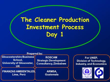 1 The Cleaner Production Investment Process Day 1 For UNEP, Division of Technology, Industry, and Economics Gloucestershire Business School, University.