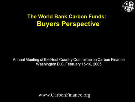 Annual Meeting of the Host Country Committee on Carbon Finance Washington D.C. February 15-16, 2005 www.CarbonFinance.org The World Bank Carbon Funds: