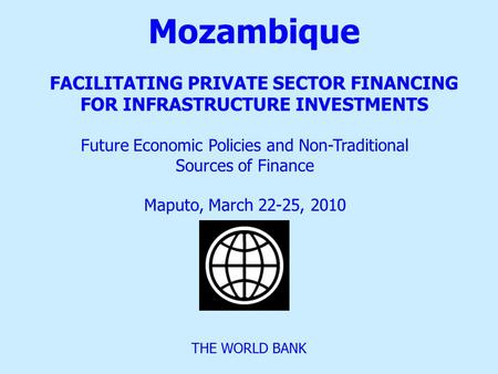 Mozambique FACILITATING PRIVATE SECTOR FINANCING FOR INFRASTRUCTURE INVESTMENTS THE WORLD BANK Future Economic Policies and Non-Traditional Sources of.
