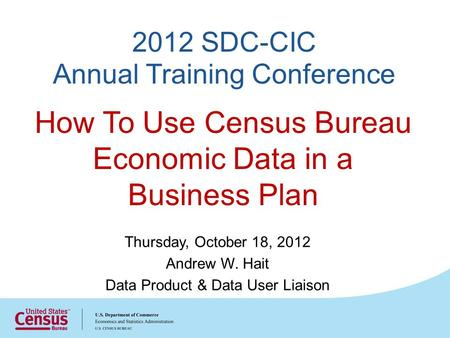 2012 SDC-CIC Annual Training Conference Thursday, October 18, 2012 Andrew W. Hait Data Product & Data User Liaison How To Use Census Bureau Economic Data.