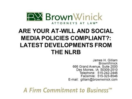 ARE YOUR AT-WILL AND SOCIAL MEDIA POLICIES COMPLIANT?: LATEST DEVELOPMENTS FROM THE NLRB James H. Gilliam BrownWinick 666 Grand Avenue, Suite 2000 Des.