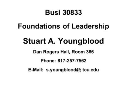 Busi 30833 Foundations of Leadership Stuart A. Youngblood Dan Rogers Hall, Room 366 Phone: 817-257-7562   tcu.edu.