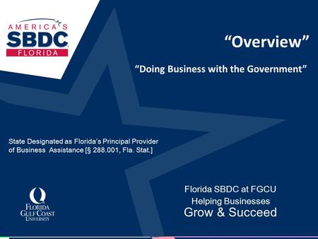 """Overview"" Florida SBDC at FGCU Helping Businesses Grow & Succeed ""Doing Business with the Government"" State Designated as Florida's Principal Provider."