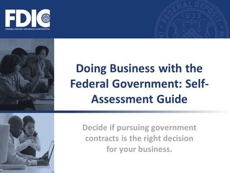 Decide if pursuing government contracts is the right decision for your business. Doing Business with the Federal Government: Self- Assessment Guide.