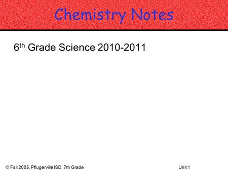 © Fall 2005, Pflugerville ISD, 7th GradeUnit 1 Chemistry Notes 6 th Grade Science 2010-2011.