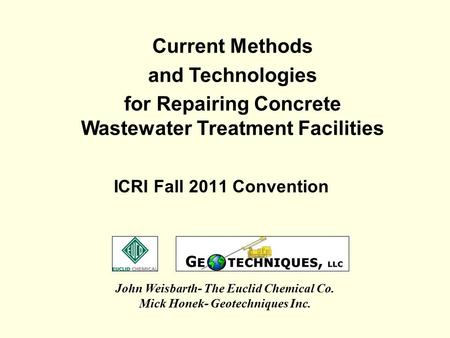 ICRI Fall 2011 Convention John Weisbarth- The Euclid Chemical Co. Mick Honek- Geotechniques Inc. Current Methods and Technologies for Repairing Concrete.