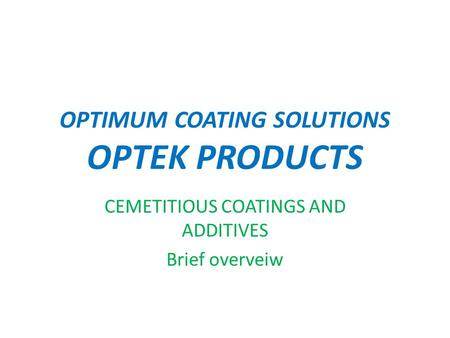 OPTIMUM COATING SOLUTIONS OPTEK PRODUCTS CEMETITIOUS COATINGS AND ADDITIVES Brief overveiw.