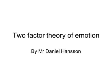 Two factor theory of emotion By Mr Daniel Hansson.