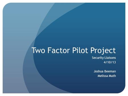 Two Factor Pilot Project Security Liaisons 4/10/13 Joshua Beeman Melissa Muth.
