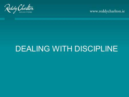 DEALING WITH DISCIPLINE. Presented By Roisin Bennett Reddy Charlton Solicitors 12 Fitzwilliam Place Dublin 2 Tel: 353 1 661 9500 Fax: 353 1 678 9192 Email: