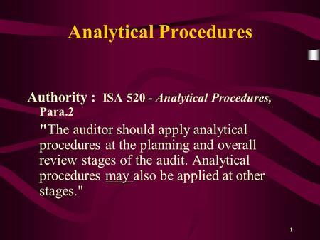 1 Analytical Procedures Authority : ISA 520 - Analytical Procedures, Para.2 The auditor should apply analytical procedures at the planning and overall.