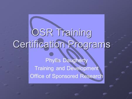 OSR Training Certification Programs Phyllis Daugherty Training and Development Office of Sponsored Research.