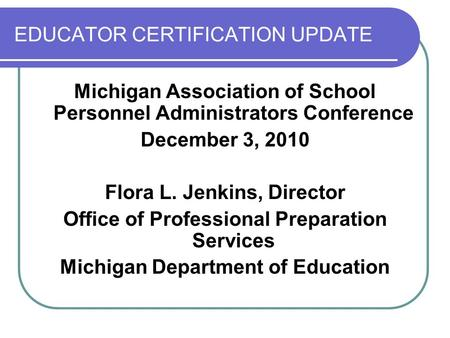 EDUCATOR CERTIFICATION UPDATE Michigan Association of School Personnel Administrators Conference December 3, 2010 Flora L. Jenkins, Director Office of.